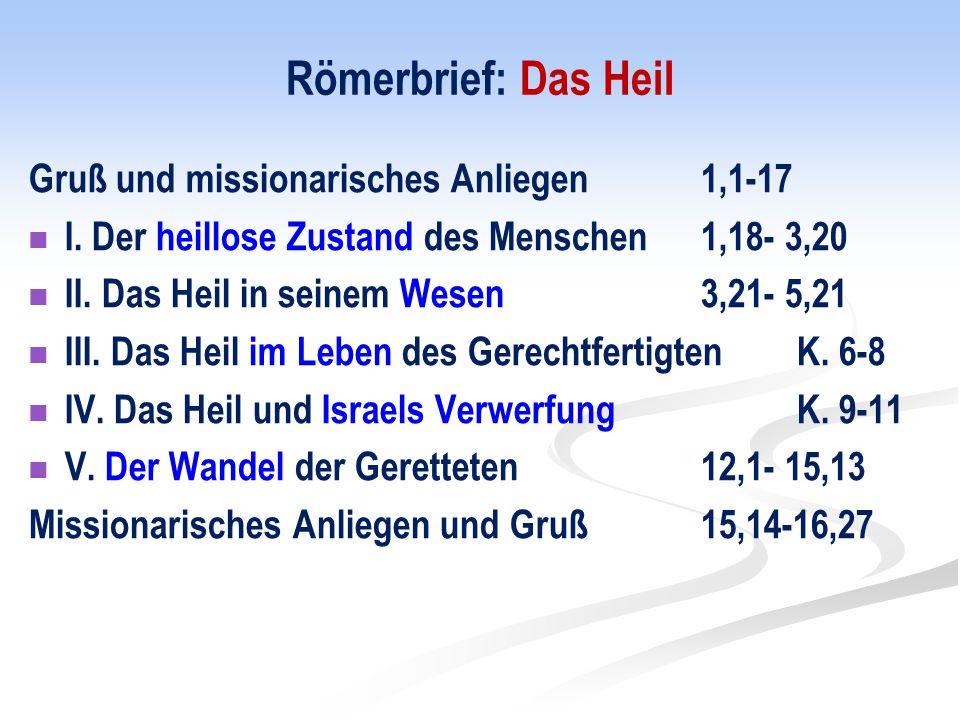 Römerbrief: Das Heil Gruß und missionarisches Anliegen 1,1-17 I. Der heillose Zustand des Menschen 1,18- 3,20 II. Das Heil in seinem Wesen 3,21- 5,21