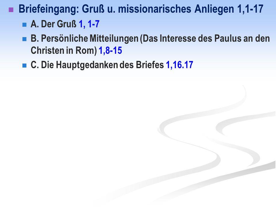 Briefeingang: Gruß u. missionarisches Anliegen 1,1-17 A. Der Gruß 1, 1-7 B. Persönliche Mitteilungen (Das Interesse des Paulus an den Christen in Rom)