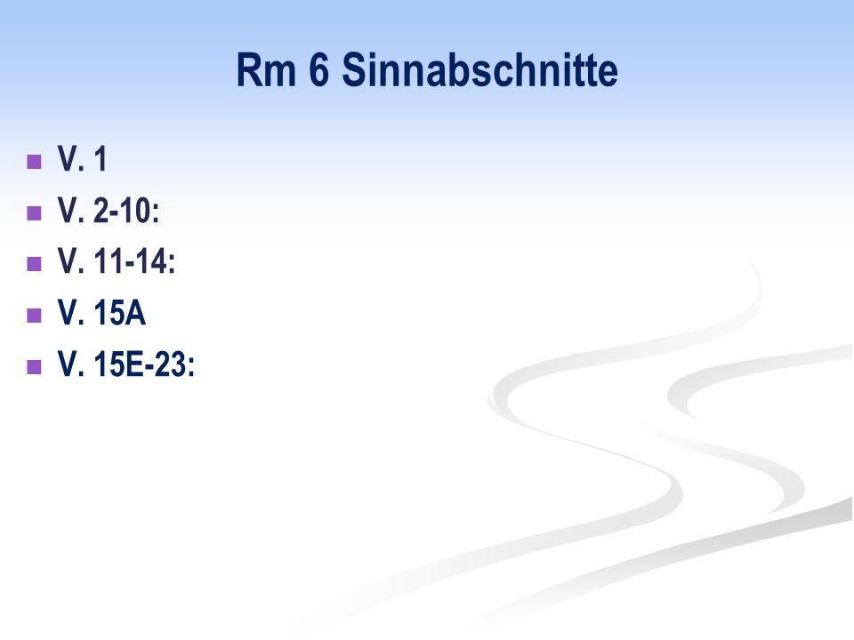Rm 6 Sinnabschnitte V. 1 V. 2-10: V. 11-14: V. 15A V. 15E-23: