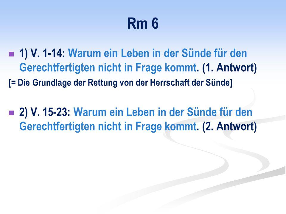 Rm 6 1) V. 1-14: Warum ein Leben in der Sünde für den Gerechtfertigten nicht in Frage kommt. (1. Antwort) [= Die Grundlage der Rettung von der Herrsch