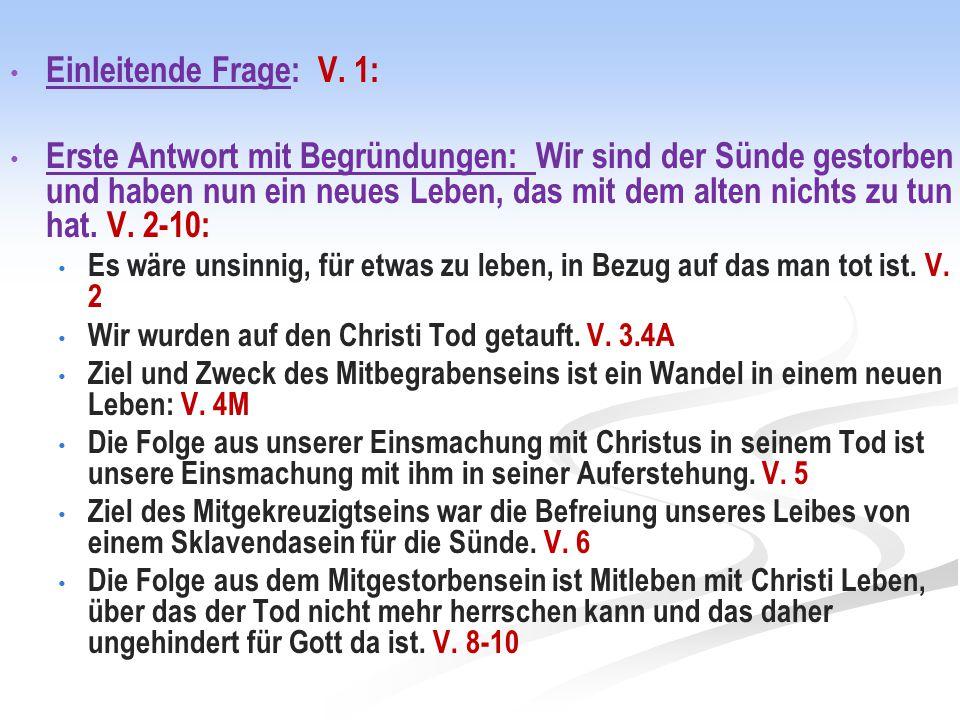 Einleitende Frage: V. 1: Erste Antwort mit Begründungen: Wir sind der Sünde gestorben und haben nun ein neues Leben, das mit dem alten nichts zu tun h