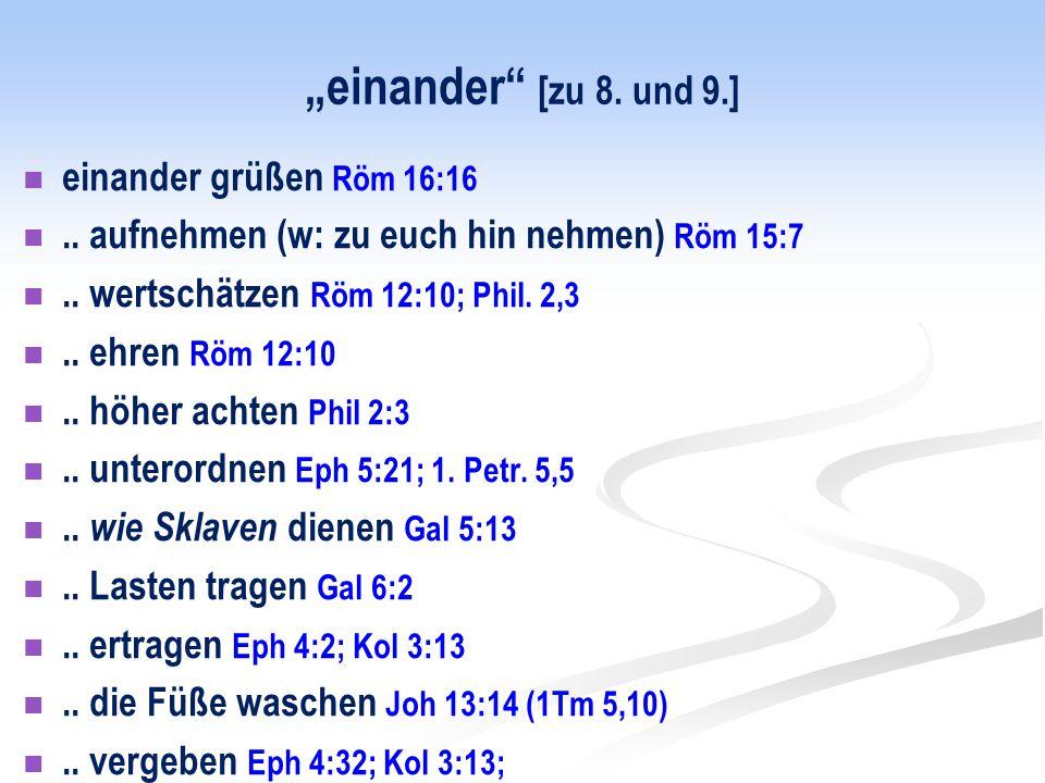 """""""einander"""" [zu 8. und 9.] einander grüßen Röm 16:16.. aufnehmen (w: zu euch hin nehmen) Röm 15:7.. wertschätzen Röm 12:10; Phil. 2,3.. ehren Röm 12:10"""