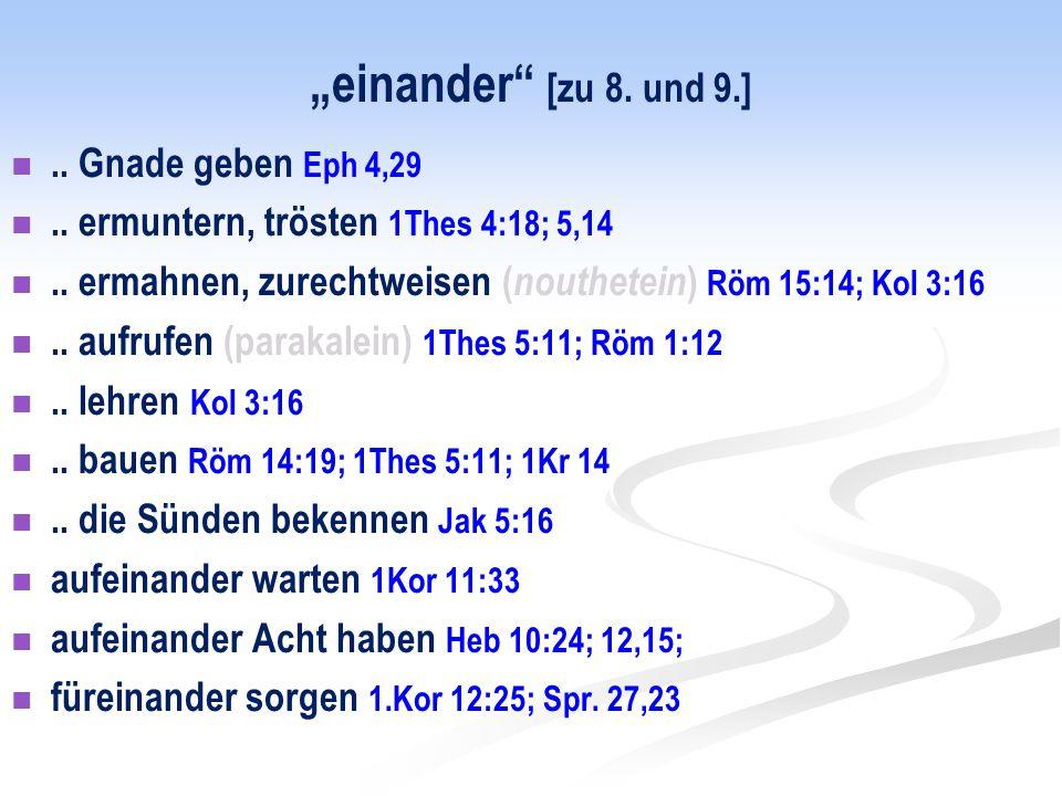"""""""einander"""" [zu 8. und 9.].. Gnade geben Eph 4,29.. ermuntern, trösten 1Thes 4:18; 5,14.. ermahnen, zurechtweisen ( nouthetein ) Röm 15:14; Kol 3:16.."""
