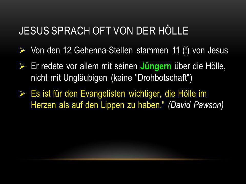 JESUS SPRACH OFT VON DER HÖLLE  Von den 12 Gehenna-Stellen stammen 11 (!) von Jesus  Er redete vor allem mit seinen Jüngern über die Hölle, nicht mi