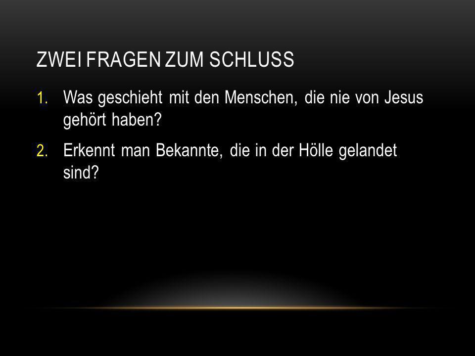 ZWEI FRAGEN ZUM SCHLUSS 1. Was geschieht mit den Menschen, die nie von Jesus gehört haben? 2. Erkennt man Bekannte, die in der Hölle gelandet sind?