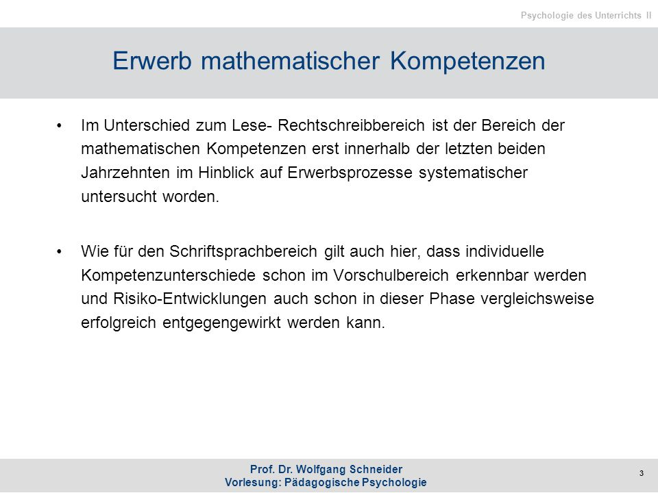 Prof. Dr. Wolfgang Schneider Vorlesung: Pädagogische Psychologie Psychologie des Unterrichts II Erwerb mathematischer Kompetenzen Im Unterschied zum L