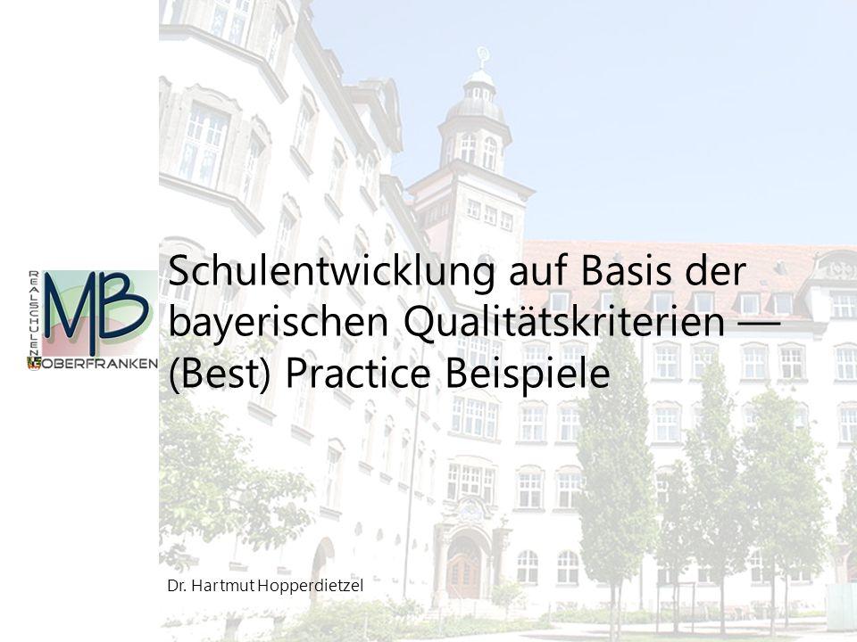 Dr. Hartmut Hopperdietzel Schulentwicklung auf Basis der bayerischen Qualitätskriterien — (Best) Practice Beispiele