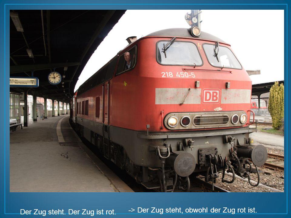 Der Zug steht. Der Zug ist rot. -> Der Zug steht, obwohl der Zug rot ist.