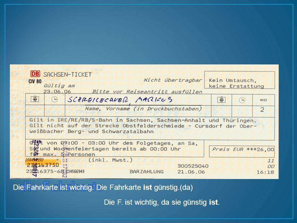Die Fahrkarte ist wichtig. Die Fahrkarte ist günstig.(da) Die F. ist wichtig, da sie günstig ist.