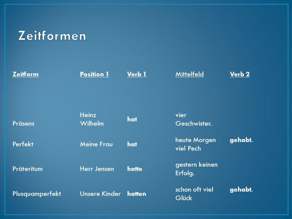 ZeitformPosition 1Verb 1MittelfeldVerb 2 Präsens Heinz Wilhelm hat vier Geschwister. PerfektMeine Frauhat heute Morgen viel Pech gehabt. PräteritumHer