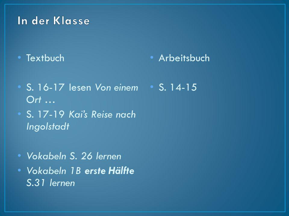 Textbuch S. 16-17 lesen Von einem Ort … S. 17-19 Kai's Reise nach Ingolstadt Vokabeln S. 26 lernen Vokabeln 1B erste Hälfte S.31 lernen Arbeitsbuch S.