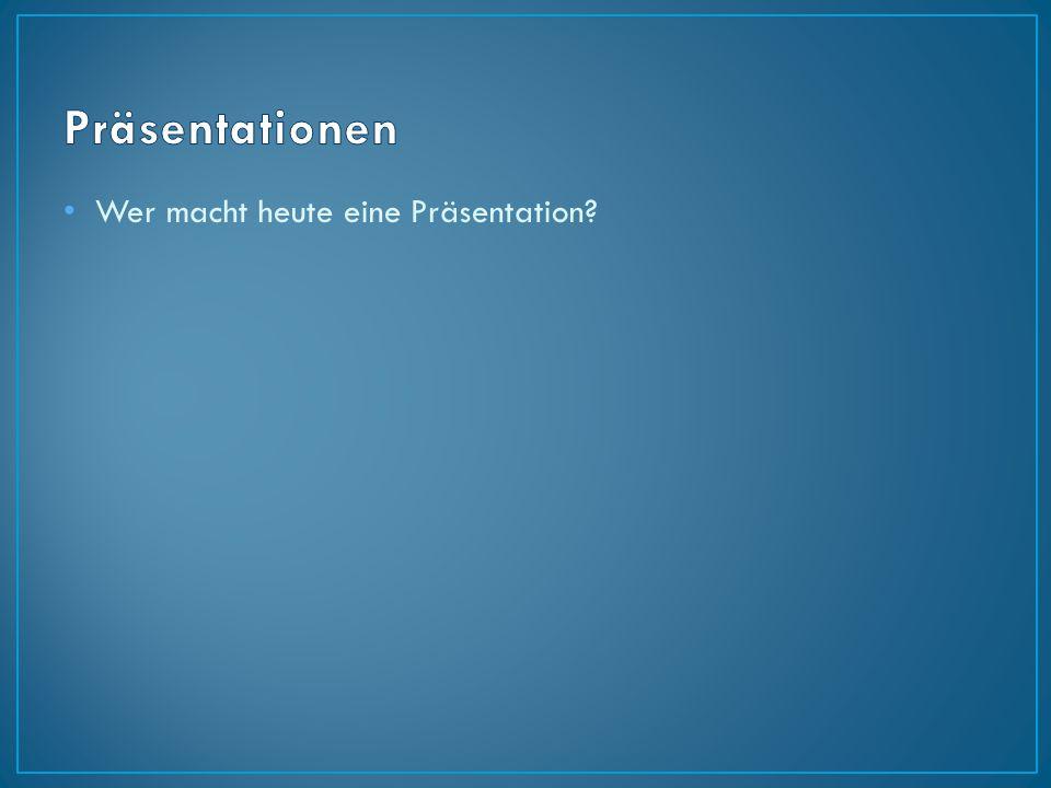Wer macht heute eine Präsentation?