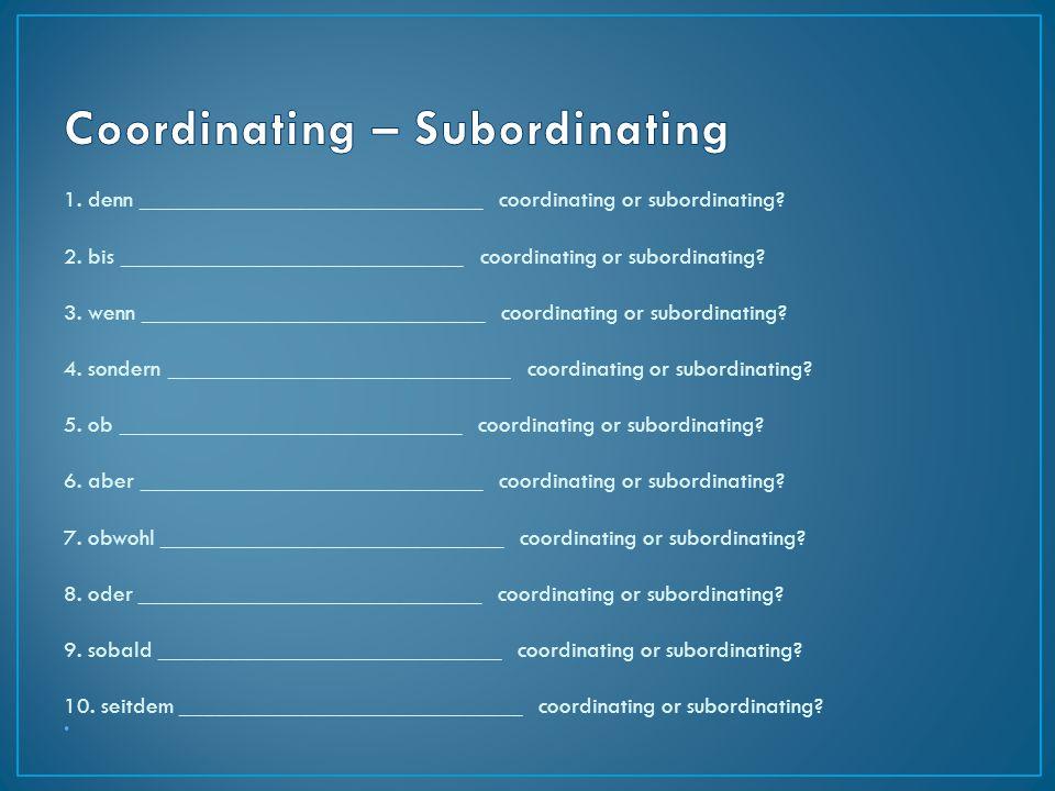 1. denn _____________________________ coordinating or subordinating? 2. bis _____________________________ coordinating or subordinating? 3. wenn _____