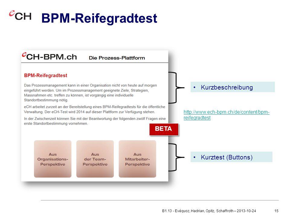15 BPM-Reifegradtest Kurzbeschreibung Kurztest (Buttons) BETA http://www.ech-bpm.ch/de/content/bpm- reifegradtest B1.13 - Evéquoz, Hadrian, Opitz, Schaffroth – 2013-10-24