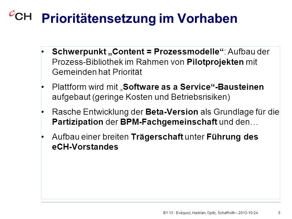"""5 Prioritätensetzung im Vorhaben Schwerpunkt """"Content = Prozessmodelle : Aufbau der Prozess-Bibliothek im Rahmen von Pilotprojekten mit Gemeinden hat Priorität Plattform wird mit """"Software as a Service -Bausteinen aufgebaut (geringe Kosten und Betriebsrisiken) Rasche Entwicklung der Beta-Version als Grundlage für die Partizipation der BPM-Fachgemeinschaft und den… Aufbau einer breiten Trägerschaft unter Führung des eCH-Vorstandes B1.13 - Evéquoz, Hadrian, Opitz, Schaffroth – 2013-10-24"""