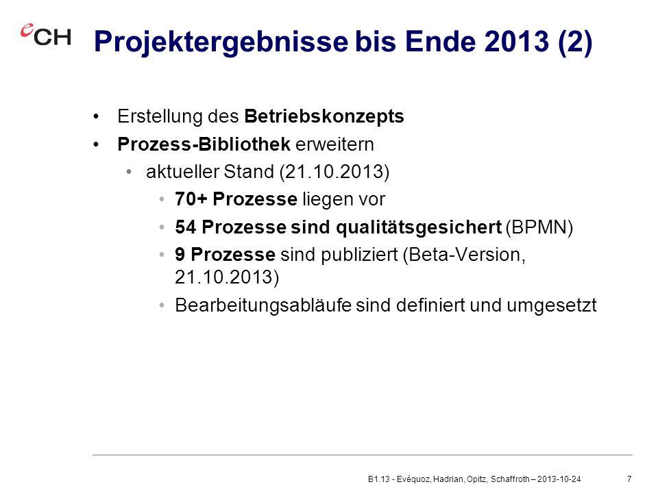 7 Projektergebnisse bis Ende 2013 (2) Erstellung des Betriebskonzepts Prozess-Bibliothek erweitern aktueller Stand (21.10.2013) 70+ Prozesse liegen vor 54 Prozesse sind qualitätsgesichert (BPMN) 9 Prozesse sind publiziert (Beta-Version, 21.10.2013) Bearbeitungsabläufe sind definiert und umgesetzt B1.13 - Evéquoz, Hadrian, Opitz, Schaffroth – 2013-10-24
