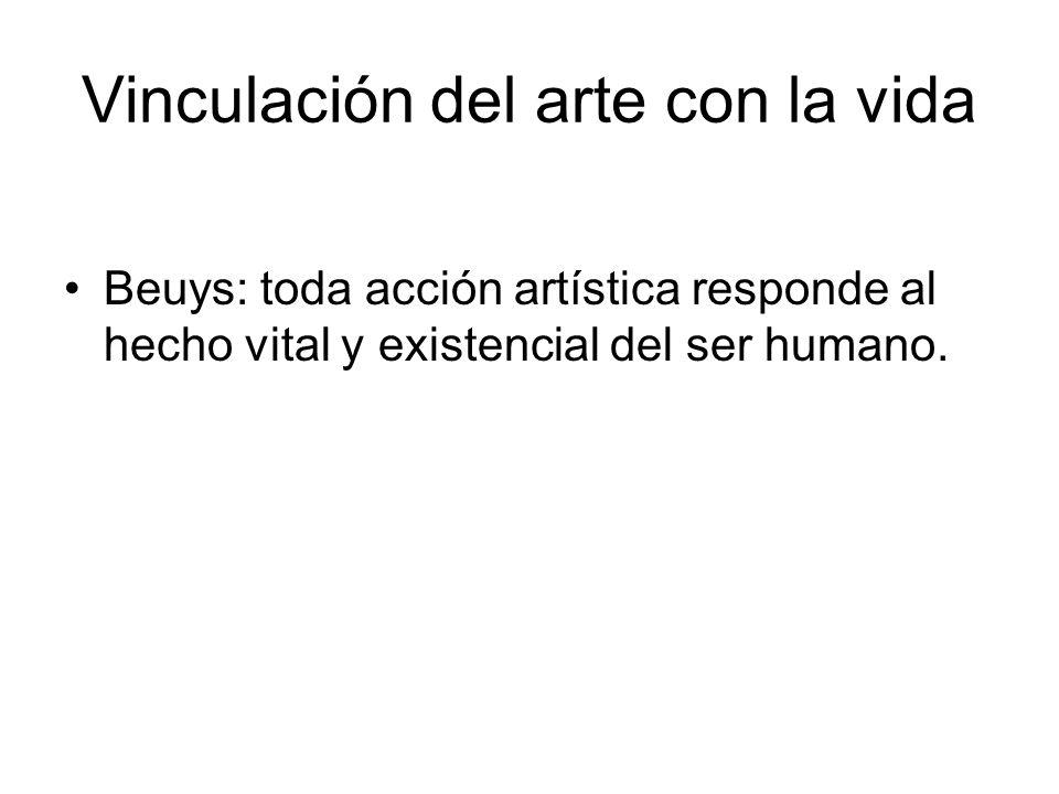 Vinculación del arte con la vida Beuys: toda acción artística responde al hecho vital y existencial del ser humano.