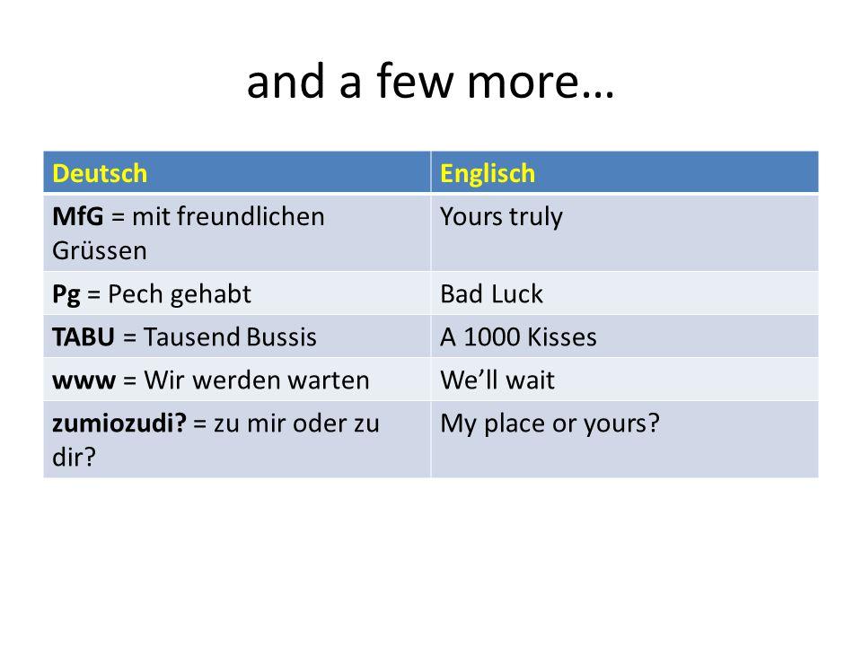 and a few more… DeutschEnglisch MfG = mit freundlichen Grüssen Yours truly Pg = Pech gehabtBad Luck TABU = Tausend BussisA 1000 Kisses www = Wir werden wartenWe'll wait zumiozudi.