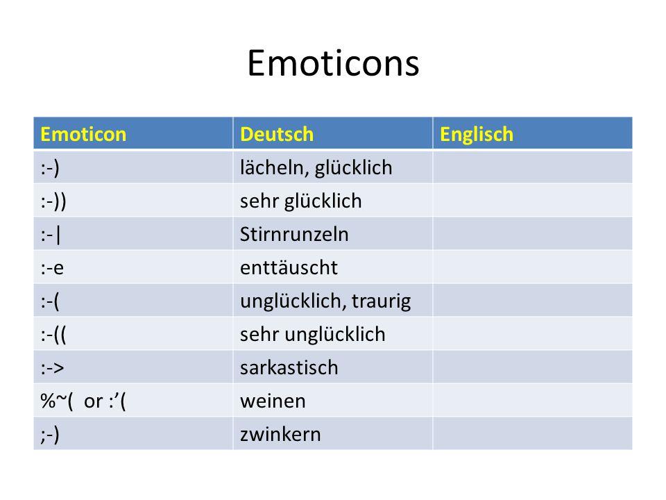 Emoticons EmoticonDeutschEnglisch :-)lächeln, glücklich :-))sehr glücklich :-|Stirnrunzeln :-eenttäuscht :-(unglücklich, traurig :-((sehr unglücklich :->sarkastisch %~( or :'(weinen ;-)zwinkern