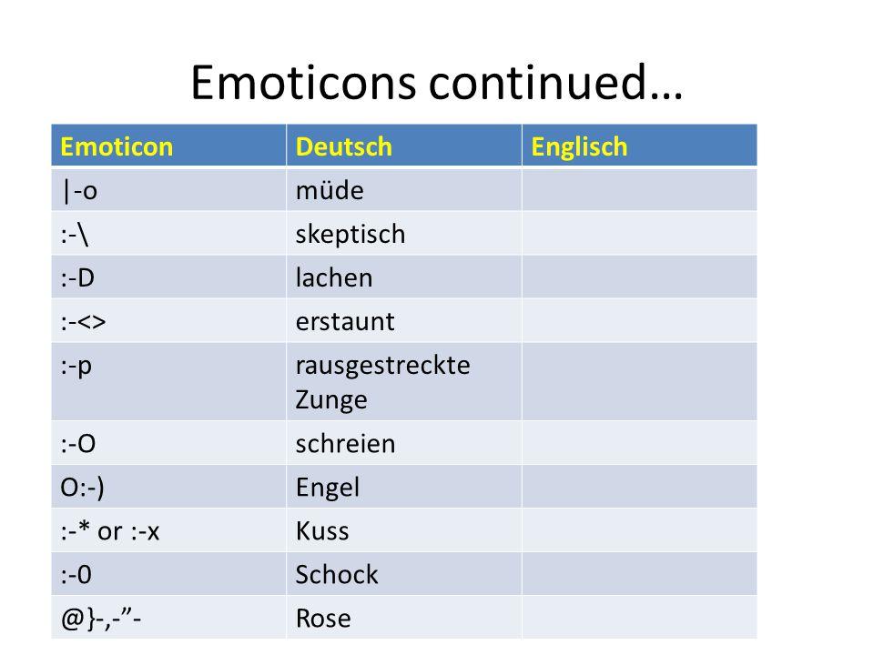 Emoticons continued… EmoticonDeutschEnglisch |-omüde :-\skeptisch :-Dlachen :-<>erstaunt :-prausgestreckte Zunge :-Oschreien O:-)Engel :-* or :-xKuss :-0Schock @}-,- -Rose