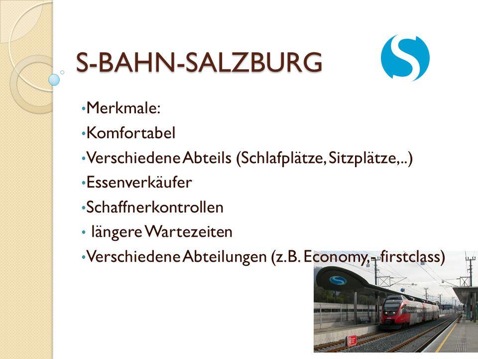 S-BAHN-SALZBURG Merkmale: Komfortabel Verschiedene Abteils (Schlafplätze, Sitzplätze,..) Essenverkäufer Schaffnerkontrollen längere Wartezeiten Versch