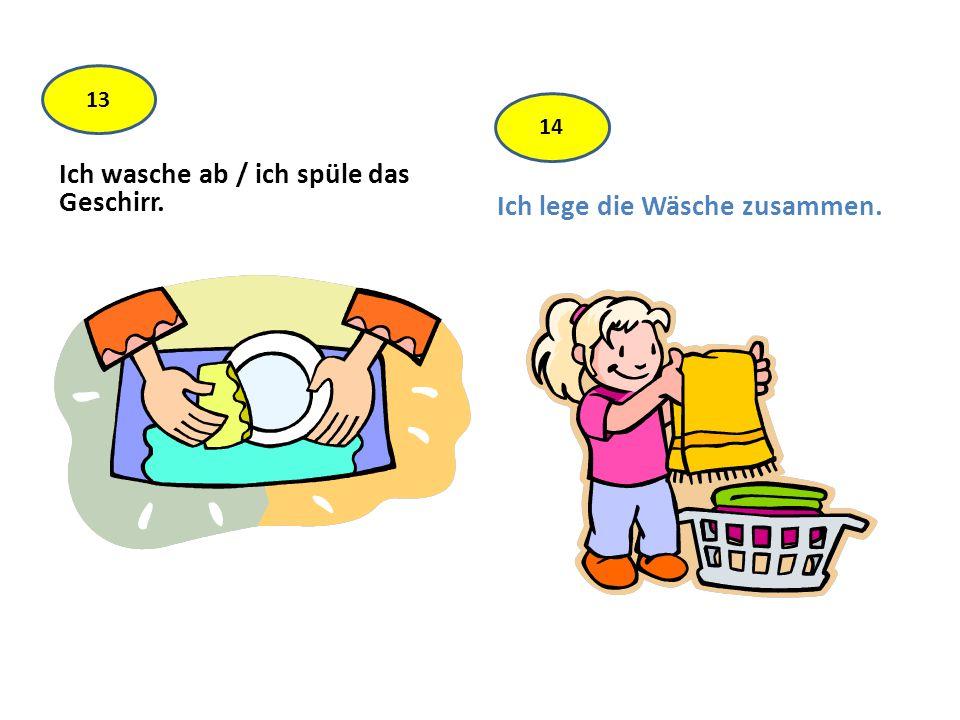 Ich wasche ab / ich spüle das Geschirr. Ich lege die Wäsche zusammen. 13 14
