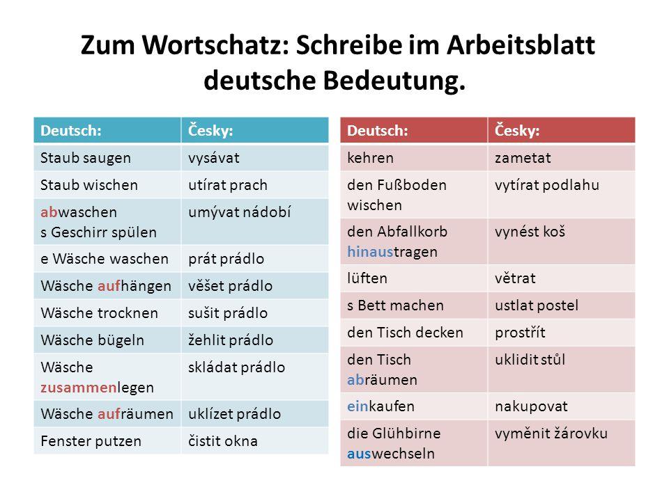 Zum Wortschatz: Schreibe im Arbeitsblatt deutsche Bedeutung. Deutsch:Česky: Staub saugenvysávat Staub wischenutírat prach abwaschen s Geschirr spülen