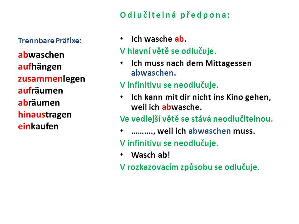 Trennbare Präfixe: Odlučitelná předpona: Ich wasche ab. V hlavní větě se odlučuje. Ich muss nach dem Mittagessen abwaschen. V infinitivu se neodlučuje