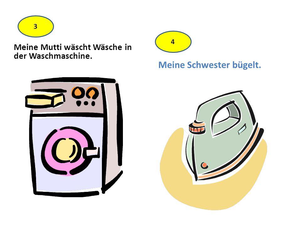 Meine Mutti wäscht Wäsche in der Waschmaschine. Meine Schwester bügelt. 3 4