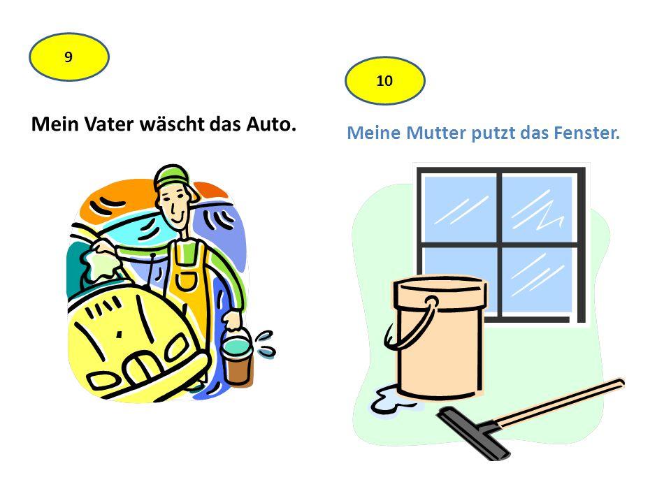 Mein Vater wäscht das Auto. Meine Mutter putzt das Fenster. 9 10
