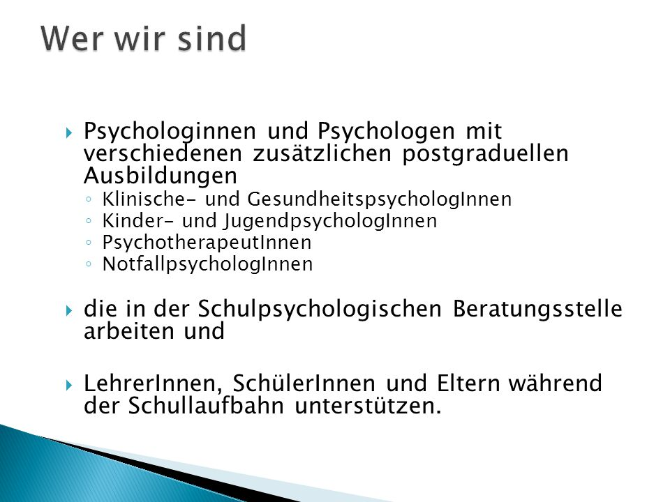  Psychologinnen und Psychologen mit verschiedenen zusätzlichen postgraduellen Ausbildungen ◦ Klinische- und GesundheitspsychologInnen ◦ Kinder- und JugendpsychologInnen ◦ PsychotherapeutInnen ◦ NotfallpsychologInnen  die in der Schulpsychologischen Beratungsstelle arbeiten und  LehrerInnen, SchülerInnen und Eltern während der Schullaufbahn unterstützen.