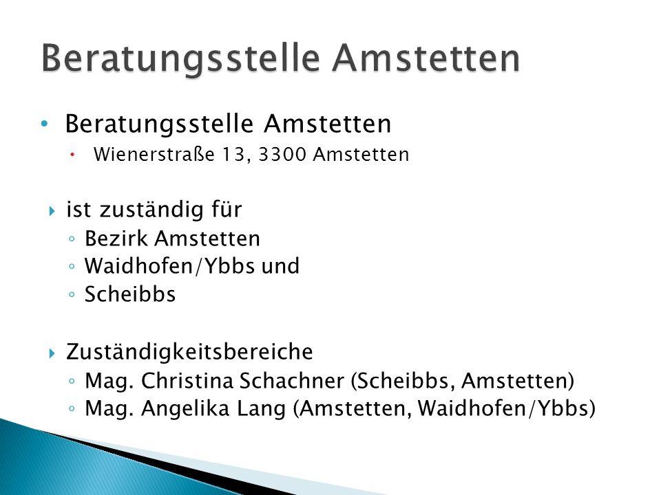 Beratungsstelle Amstetten  Wienerstraße 13, 3300 Amstetten  ist zuständig für ◦ Bezirk Amstetten ◦ Waidhofen/Ybbs und ◦ Scheibbs  Zuständigkeitsbereiche ◦ Mag.