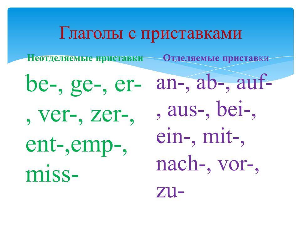 Глаголы с приставками Неотделяемые приставки be-, ge-, er-, ver-, zer-, ent-,emp-, miss- Отделяемые приставки an-, ab-, auf-, aus-, bei-, ein-, mit-,