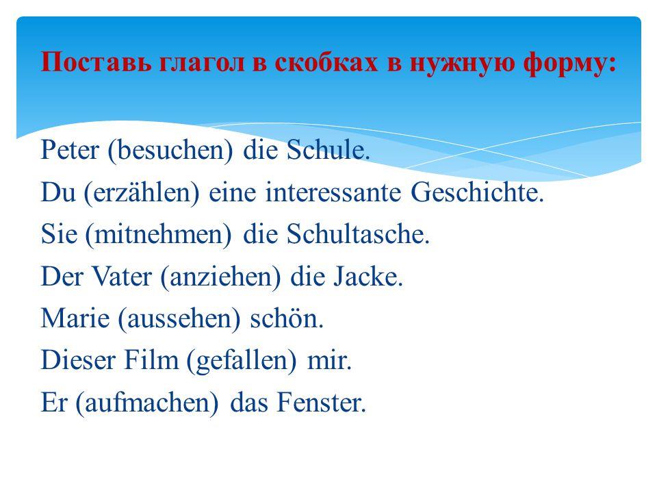 Поставь глагол в скобках в нужную форму: Peter (besuchen) die Schule.