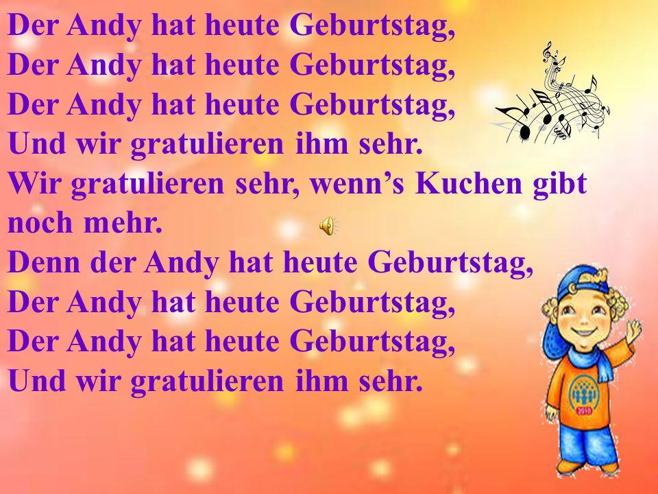 Der Andy hat heute Geburtstag, Und wir gratulieren ihm sehr.