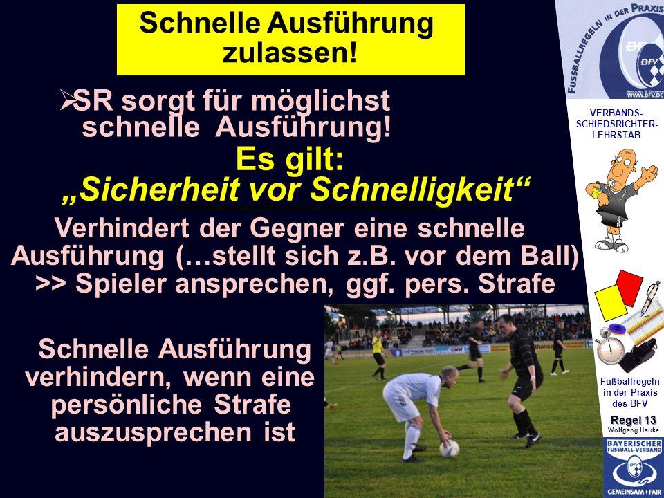 VERBANDS- SCHIEDSRICHTER- LEHRSTAB Fußballregeln in der Praxis des BFV Regel 13 Wolfgang Hauke Schnelle Ausführung zulassen.