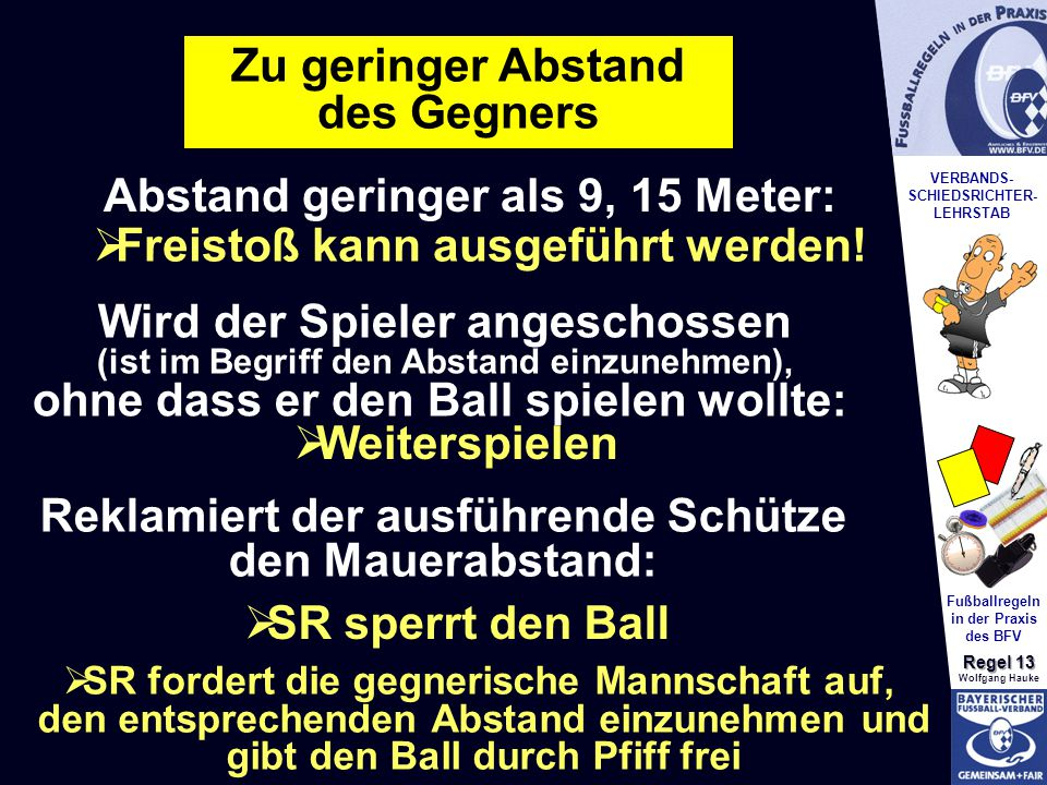 VERBANDS- SCHIEDSRICHTER- LEHRSTAB Fußballregeln in der Praxis des BFV Regel 13 Wolfgang Hauke Zu geringer Abstand des Gegners Abstand geringer als 9, 15 Meter: Wird der Spieler angeschossen (ist im Begriff den Abstand einzunehmen), ohne dass er den Ball spielen wollte:  Weiterspielen  Freistoß kann ausgeführt werden.