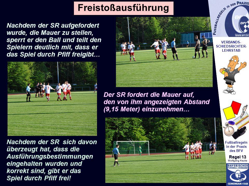 VERBANDS- SCHIEDSRICHTER- LEHRSTAB Fußballregeln in der Praxis des BFV Regel 13 Wolfgang Hauke Nachdem der SR aufgefordert wurde, die Mauer zu stellen, sperrt er den Ball und teilt den Spielern deutlich mit, dass er das Spiel durch Pfiff freigibt… Der SR fordert die Mauer auf, den von ihm angezeigten Abstand (9,15 Meter) einzunehmen… Nachdem der SR sich davon überzeugt hat, dass die Ausführungsbestimmungen eingehalten wurden und korrekt sind, gibt er das Spiel durch Pfiff frei.