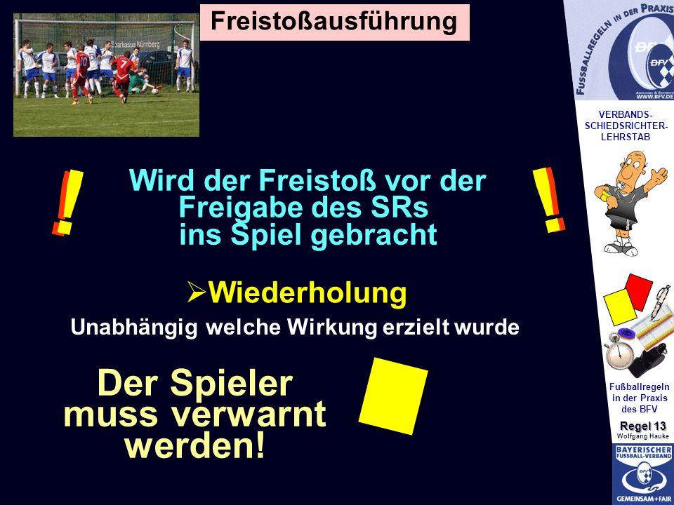 VERBANDS- SCHIEDSRICHTER- LEHRSTAB Fußballregeln in der Praxis des BFV Regel 13 Wolfgang Hauke  Wiederholung Wird der Freistoß vor der Freigabe des SRs ins Spiel gebracht .