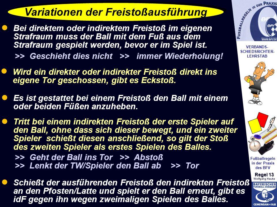 VERBANDS- SCHIEDSRICHTER- LEHRSTAB Fußballregeln in der Praxis des BFV Regel 13 Wolfgang Hauke Variationen der Freistoßausführung Bei direktem oder indirektem Freistoß im eigenen Strafraum muss der Ball mit dem Fuß aus dem Strafraum gespielt werden, bevor er im Spiel ist.
