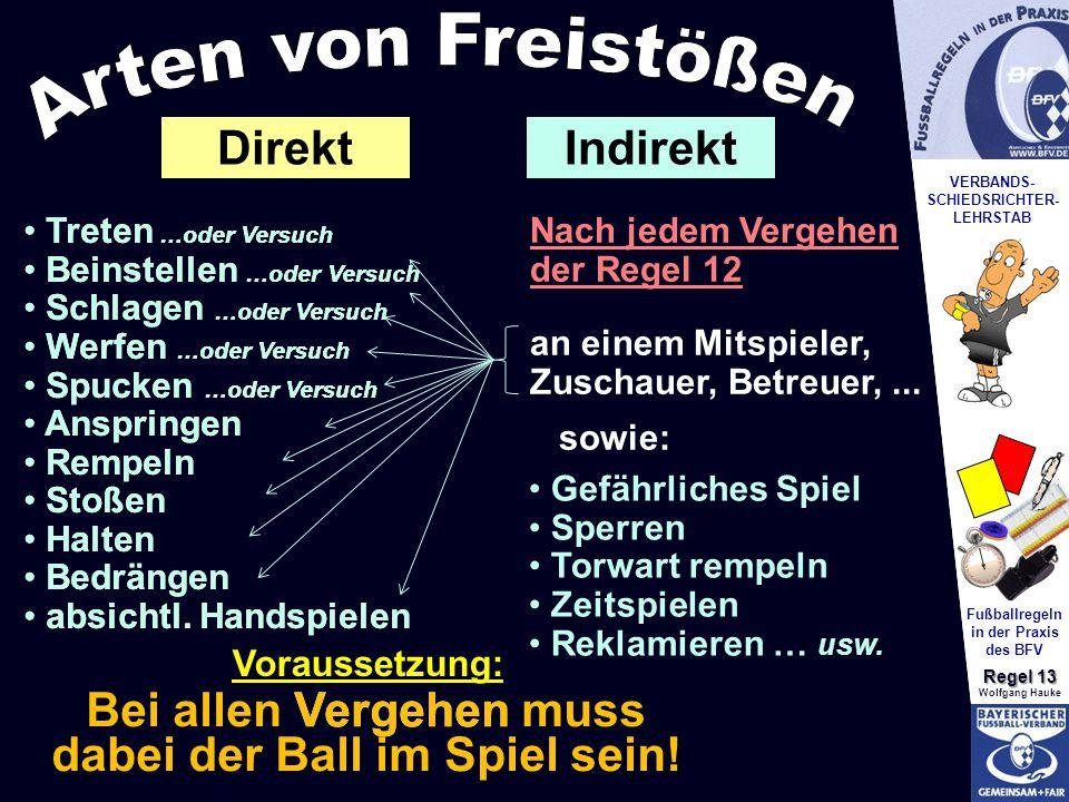 VERBANDS- SCHIEDSRICHTER- LEHRSTAB Fußballregeln in der Praxis des BFV Regel 13 Wolfgang Hauke Bei allen Vergehen muss dabei der Ball im Spiel sein.
