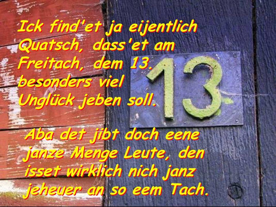 Ick find et ja eijentlich Quatsch, dass et am Freitach, dem 13.