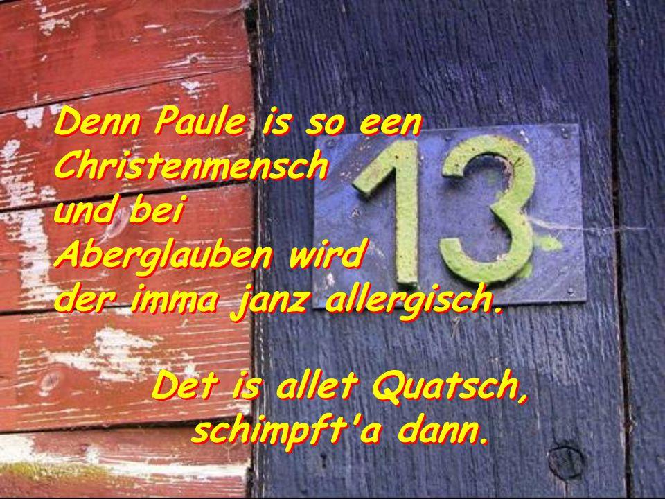 Denn Paule is so een Christenmensch und bei Aberglauben wird der imma janz allergisch.