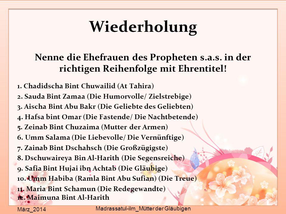 Wiederholung Nenne die Ehefrauen des Propheten s.a.s. in der richtigen Reihenfolge mit Ehrentitel! 1. Chadidscha Bint Chuwailid (At Tahira) 2. Sauda B