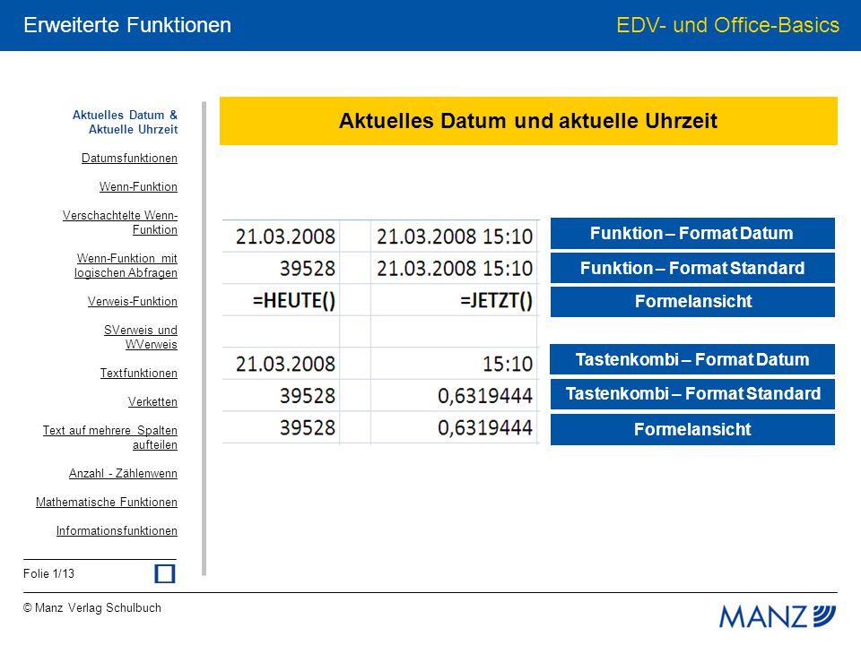 © Manz Verlag Schulbuch EDV- und Office-Basics Folie 2/13 Erweiterte Funktionen 07.04.2008 Datumsfunktionen 7 =TAG(A1) 4 =MONAT(A1) 2008 =JAHR(A1) 2 =WOCHENTAG(A1) 1 =WOCHENTAG(A1;2) Mo =TEXT(A1; ttt ) Montag =TEXT(A1; tttt ) Aktuelles Datum & Aktuelle Uhrzeit Datumsfunktionen Wenn-Funktion Verschachtelte Wenn- Funktion Wenn-Funktion mit logischen Abfragen Verweis-Funktion SVerweis und WVerweis Textfunktionen Verketten Text auf mehrere Spalten aufteilen Anzahl - Zählenwenn Mathematische Funktionen Informationsfunktionen