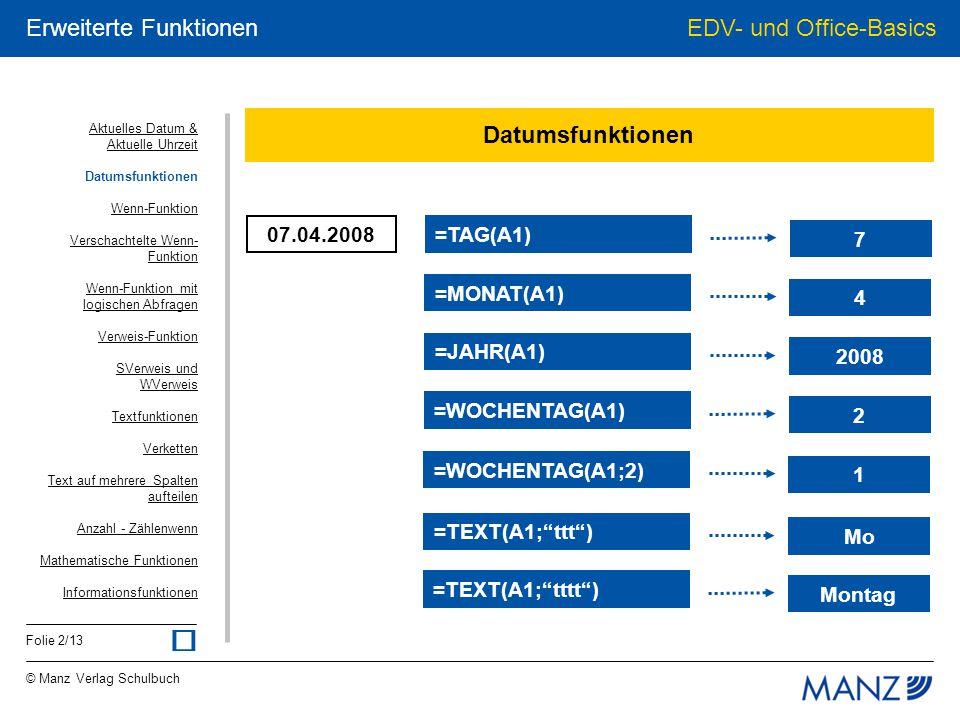© Manz Verlag Schulbuch EDV- und Office-Basics Folie 13/13 Erweiterte Funktionen Informationsfunktionen A1 = 100 FALSCH =ISTLEER(A1) FALSCH =ISTFEHLER(A1) FALSCH =ISTTEXT(A1) WAHR =ISTKTEXT(A1) WAHR =ISTZAHL(A1) WAHR =ISTGERADE(A1) FALSCH =ISTUNGERADE(A1) Aktuelles Datum & Aktuelle Uhrzeit Datumsfunktionen Wenn-Funktion Verschachtelte Wenn- Funktion Wenn-Funktion mit logischen Abfragen Verweis-Funktion SVerweis und WVerweis Textfunktionen Verketten Text auf mehrere Spalten aufteilen Anzahl - Zählenwenn Mathematische Funktionen Informationsfunktionen