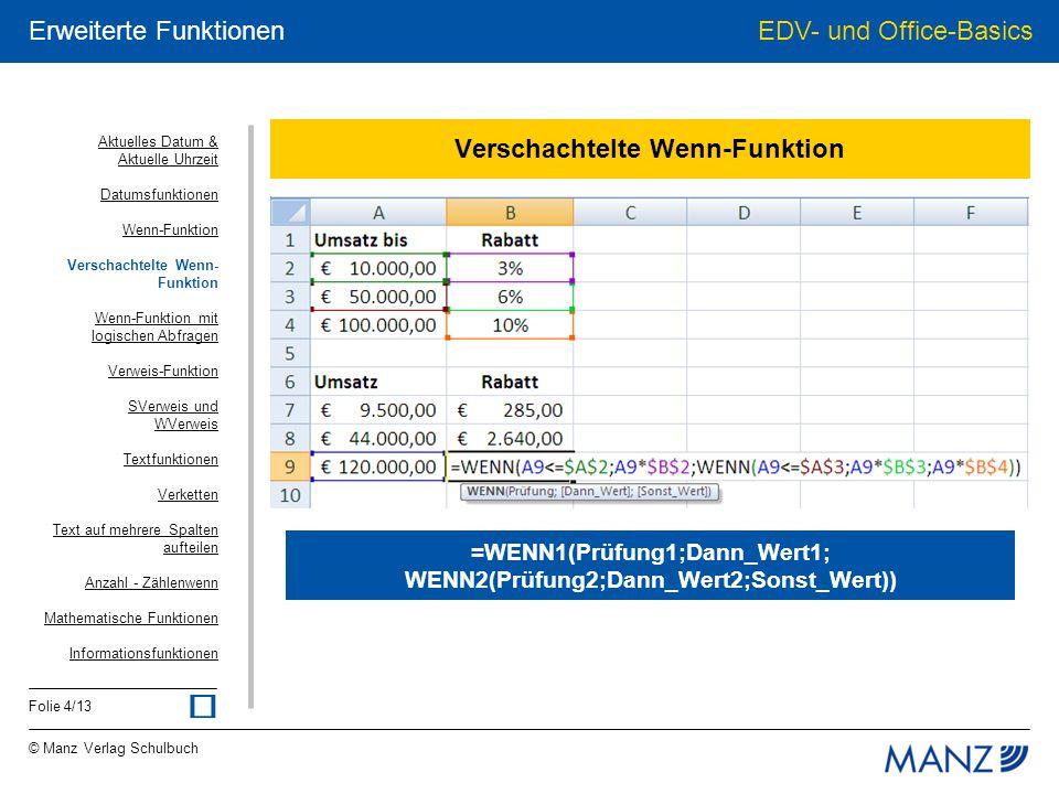 © Manz Verlag Schulbuch EDV- und Office-Basics Folie 5/13 Erweiterte Funktionen Wenn-Funktion mit logischen Abfragen =WENN(UND(Wert1;Wert2);Dann_Wert;Sonst_Wert) =WENN(ODER(Wert1;Wert2);Dann_Wert;Sonst_Wert) Prüfung wird hier durch UND bzw.