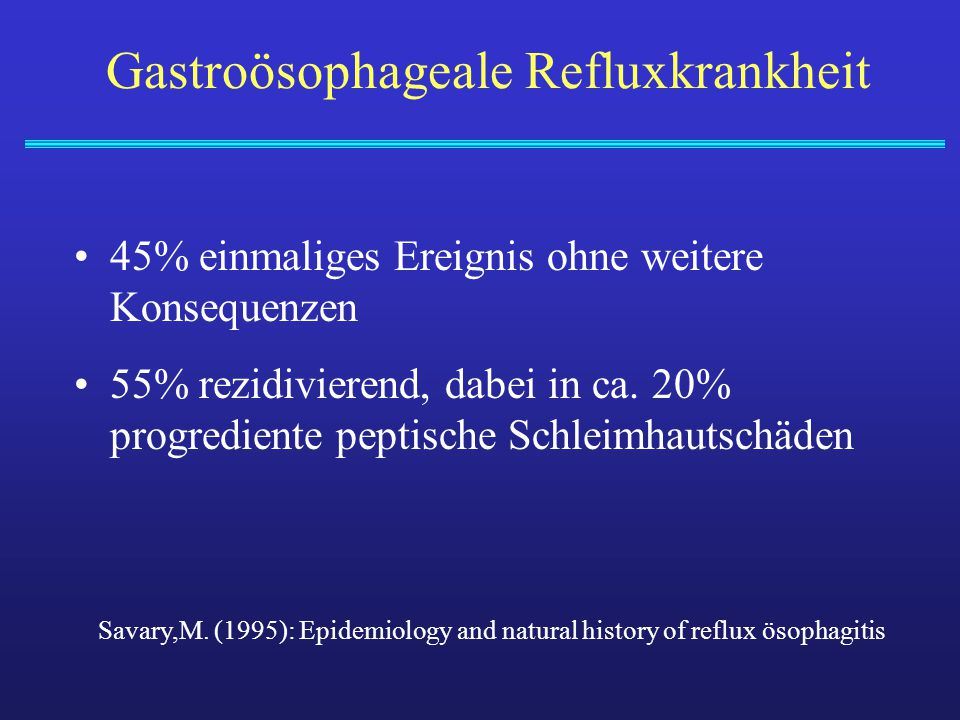 Gastroösophageale Refluxkrankheit 45% einmaliges Ereignis ohne weitere Konsequenzen 55% rezidivierend, dabei in ca. 20% progrediente peptische Schleim