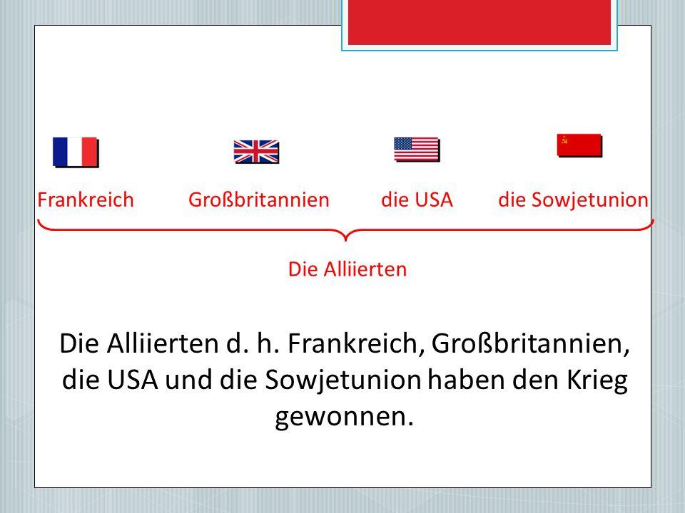 FrankreichGroßbritanniendie USAdie Sowjetunion Die Alliierten d.
