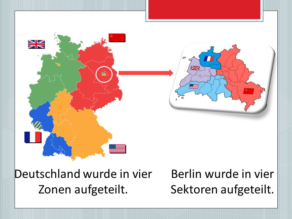 Deutschland wurde in vier Zonen aufgeteilt. Berlin wurde in vier Sektoren aufgeteilt.